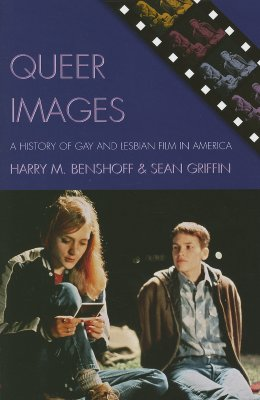 Queer Images: A History of Gay and Lesbian Film in America - Benshoff, Harry M, and Griffin, Sean, Professor