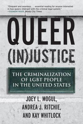 Queer (In)Justice: The Criminalization of LGBT People in the United States - Mogul, Joey, and Ritchie, Andrea, and Whitlock, Kay