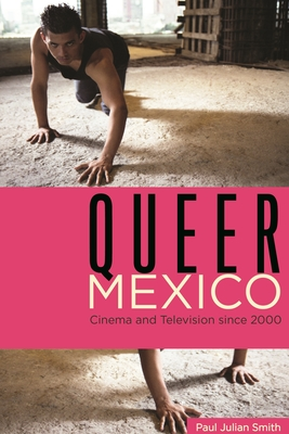 Queer Mexico: Cinema and Television Since 2000 - Smith, Paul Julian