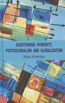 Questioning Hybridity, Postcolonialism and Globalization - Acheraiou, Amar
