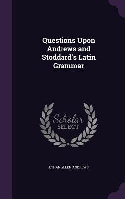 Questions Upon Andrews and Stoddard's Latin Grammar - Andrews, Ethan Allen