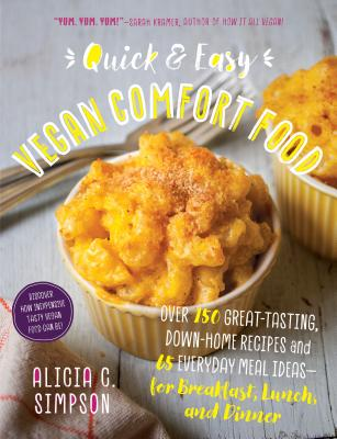 Quick and Easy Vegan Comfort Food: Over 150 Great-Tasting, Down-Home Recipes and 65 Everyday Meal Ideas--For Breakfast, Lunch, and Dinner - Simpson, Alicia C