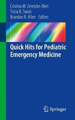 Quick Hits for Pediatric Emergency Medicine - Zeretzke-Bien, Cristina M (Editor), and Swan, Tricia B (Editor), and Allen, Brandon R (Editor)