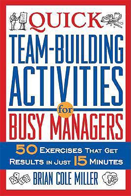 Quick Team-Building Activities for Busy Managers: 50 Exercises That Get Results in Just 15 Minutes - Miller, Brian Cole