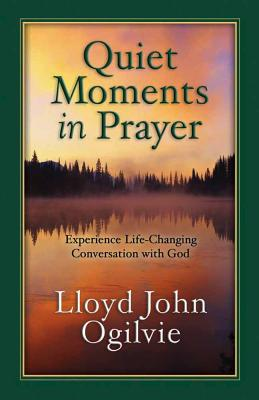Quiet Moments in Prayer: Experience Life--Changing Conversations with God - Ogilvie, Lloyd John, Dr.