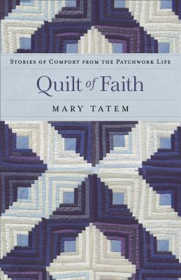 Quilt of Faith: Stories of Comfort from the Patchwork Life - Tatem, Mary