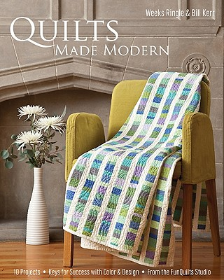 Quilts Made Modern: 10 Projects * Keys for Success with Color & Design * from the Funquilts Studio - Ringle, Weeks, and Kerr, Bill