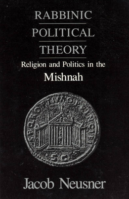 Rabbinic Political Theory: Religion and Politics in the Mishnah - Neusner, Jacob, PhD