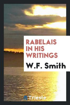 Rabelais in His Writings - Smith, W F