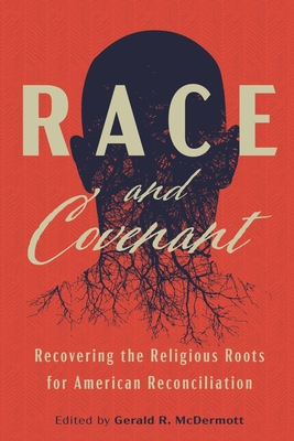 Race and Covenant: Recovering the Religious Roots for American Reconciliation - McDermott, Gerald R (Editor)