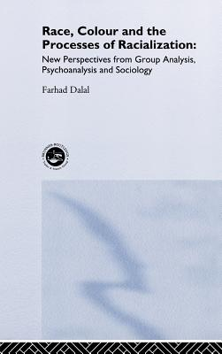 Race, Colour and the Processes of Racialization: New Perspectives from Group Analysis, Psychoanalysis and Sociology - Dalal, Farhad