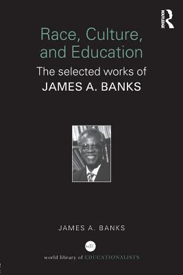 Race, Culture and Education: The Selected Works of James A. Banks - Banks, James a