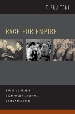 Race for Empire: Koreans as Japanese and Japanese as Americans during World War II - Fujitani, Takashi