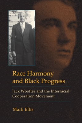 Race Harmony and Black Progress: Jack Woofter and the Interracial Cooperation Movement - Ellis, Mark