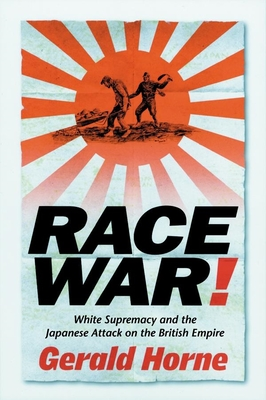 Race War: White Supremacy and the Japanese Attack on the British Empire - Horne, Gerald