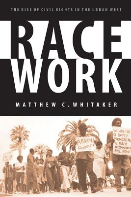 Race Work: The Rise of Civil Rights in the Urban West - Whitaker, Matthew C Ph D