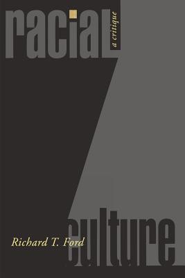 Racial Culture: A Critique - Ford, Richard T