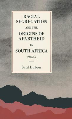 Racial Segregation and the Origins of Apartheid in South Africa, 1919 36 - Dubow, Saul