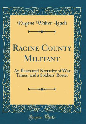 Racine County Militant: An Illustrated Narrative of War Times, and a Soldiers' Roster (Classic Reprint) - Leach, Eugene Walter