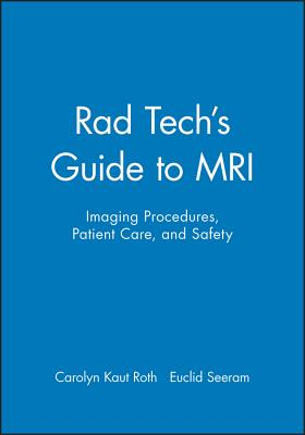 Rad Tech's Guide to MRI: Imaging Procedures, Patient Care, and Safety - Roth, Carolyn Kaut, and Seeram, Euclid (Series edited by)
