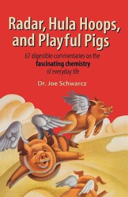 Radar, Hula Hoops, and Playful Pigs: 67 Digestible Commentaries on the Fascinating Chemistry of Everyday Life - Schwarcz, Joe, Dr.
