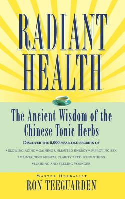 Radiant Health: The Ancient Wisdom of the Chinese Tonic Herbs - Teeguarden, Ron, and Guo-Jun, Xu, Ph.D. (Foreword by), and Zhen-He, Zhou, Ph.D. (Foreword by)