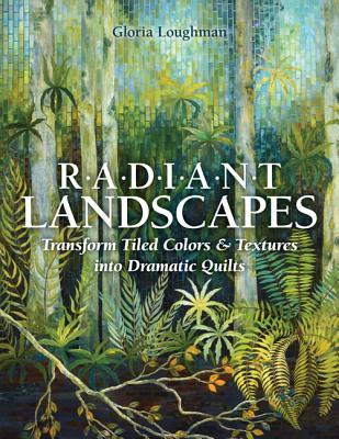 Radiant Landscapes: Transform Tiled Colors & Textures Into Dramatic Quilts - Loughman, Gloria