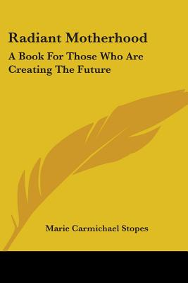 Radiant Motherhood: A Book for Those Who Are Creating the Future - Stopes, Marie Carmichael