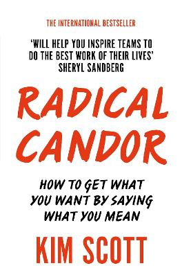 Radical Candor: How to Get What You Want by Saying What You Mean - Scott, Kim