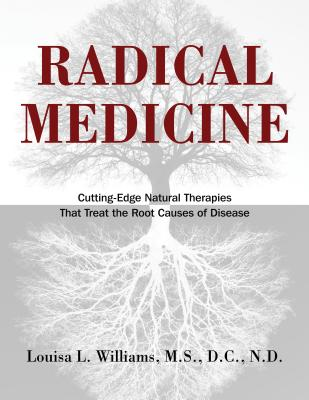 Radical Medicine: Cutting-Edge Natural Therapies That Treat the Root Causes of Disease - Williams, Louisa L, M.S., D.C., N.D