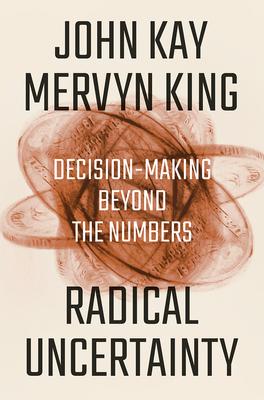 Radical Uncertainty: Decision-Making Beyond the Numbers - Kay, John, and King, Mervyn