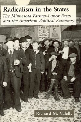 Radicalism in the States: The Minnesota Farmer-Labor Party and the American Political Economy - Valelly, Richard M