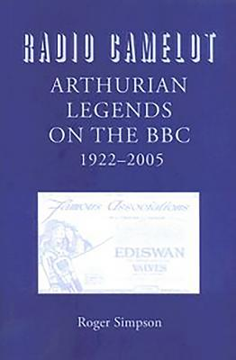 Radio Camelot: Arthurian Legends on the Bbc, 1922-2005 - Simpson, Roger, Professor