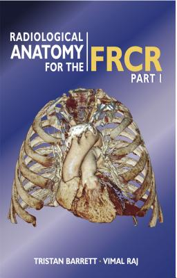 Radiological Anatomy for the FRCR Part 1 - Raj, Vimal, and Barrett, Tristan