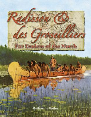Radisson & des Groseilliers: Fur Traders of the North - Bailey, Katharine
