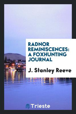 Radnor Reminiscences: A Foxhunting Journal - Reeve, J Stanley