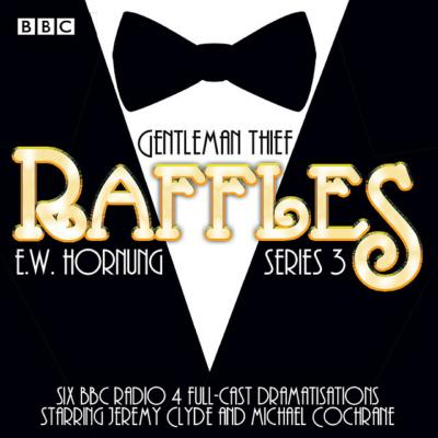 Raffles: Series 3: BBC Radio 4 Full-Cast Drama - Hornung, E. W., and Clyde, Jeremy (Read by), and Cochrane, Michael (Read by)