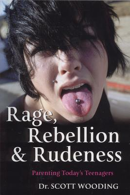 Rage, Rebellion & Rudeness: Parenting Teenagers in the New Millennium - Wooding, G