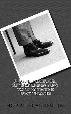 Ragged Dick; Or, Street Life in New York with the Boot Blacks - Alger, Horatio, Jr.