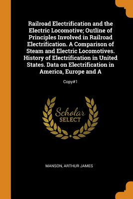 Railroad Electrification and the Electric Locomotive; Outline of Principles Involved in Railroad Electrification. a Comparison of Steam and Electric Locomotives. History of Electrification in United States. Data on Electrification in America, Europe... - Manson, Arthur James