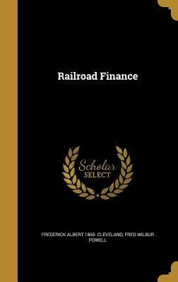 Railroad Finance - Cleveland, Frederick Albert 1865-, and Powell, Fred Wilbur