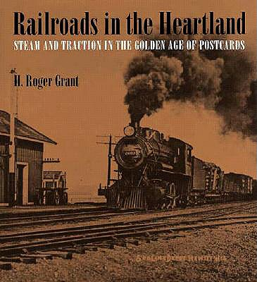 Railroads in the Heartland: Steam and Traction in the Golden Age of Postcards - Grant, H Roger