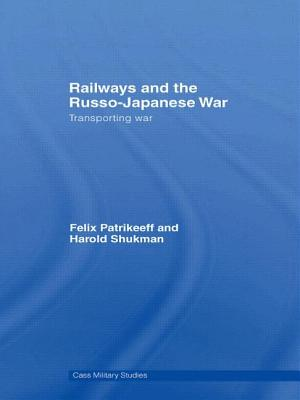 Railways and the Russo-Japanese War: Transporting War - Patrikeeff, Felix