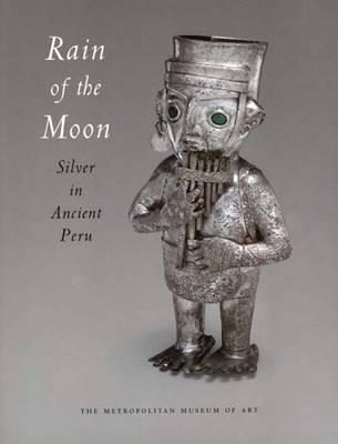Rain of the Moon: Silver in Ancient Peru - King, Heidi, and Carcedo De Mufarech, Paloma, and Castillo, Luis Jaime