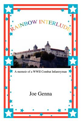 Rainbow Interlude: A Memoir of a WWII Combat Infantryman - Genna, Joe