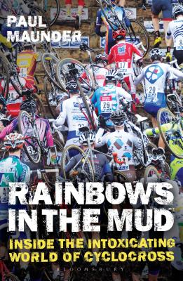 Rainbows in the Mud: Inside the Intoxicating World of Cyclocross - Maunder, Paul