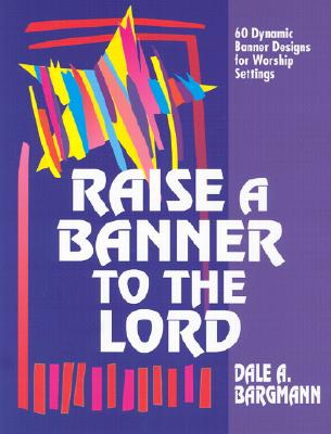Raise a Banner to the Lord: 60 Dynamic Banner Designs for Worship Settings - Bargmann, Dale A