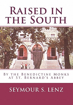 Raised in the South: By the Benedictine Monks at St. Bernard's Abbey - Lenz, Seymour S