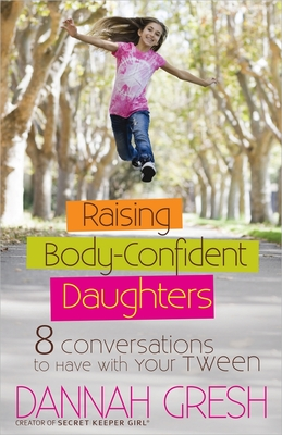 Raising Body-Confident Daughters: 8 Conversations to Have with Your Tween - Gresh, Dannah