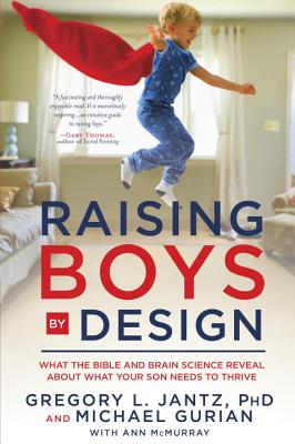 Raising Boys by Design: What the Bible and Brain Science Reveal about What Your Son Needs to Thrive - Jantz, Gregory L, Dr., PH.D., and Gurian, Michael, and McMurray, Ann